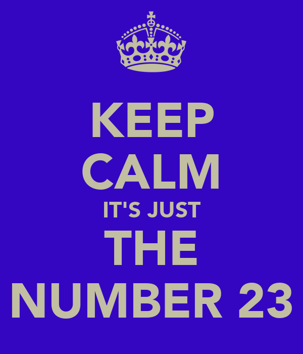 KEEP CALM IT'S JUST THE NUMBER 23