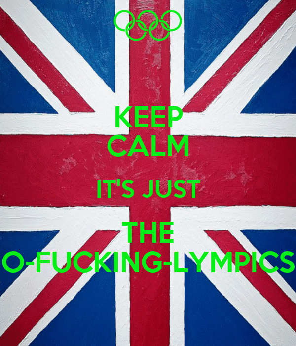 KEEP CALM IT'S JUST THE O-FUCKING-LYMPICS