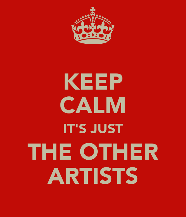 KEEP CALM IT'S JUST THE OTHER ARTISTS