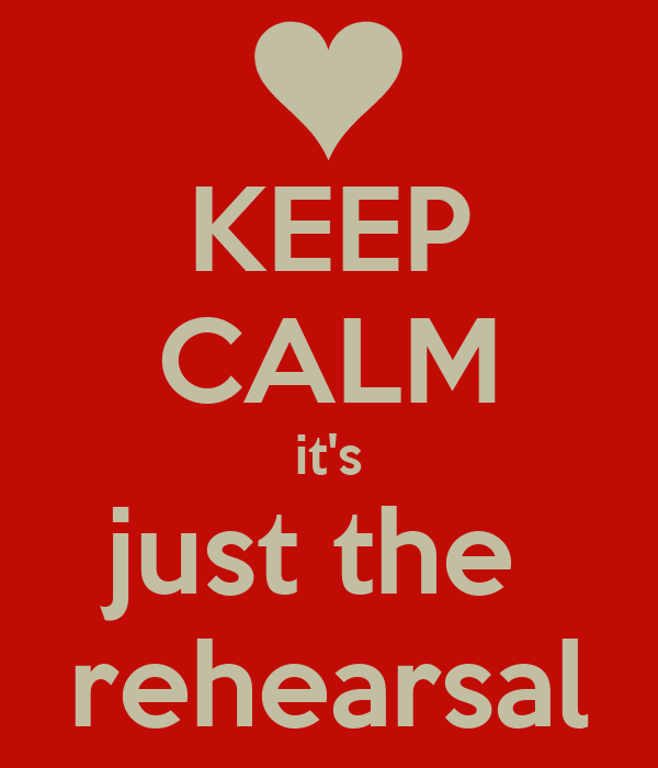 KEEP CALM it's just the  rehearsal