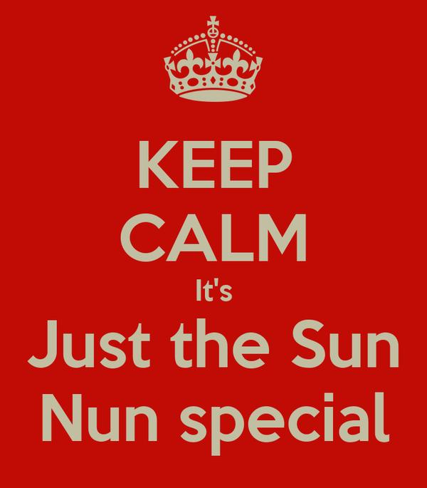 KEEP CALM It's Just the Sun Nun special