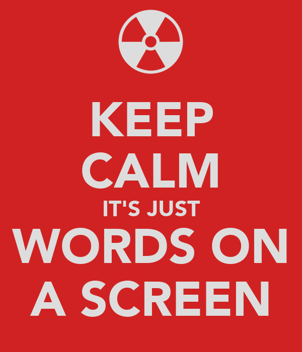 KEEP CALM IT'S JUST WORDS ON A SCREEN