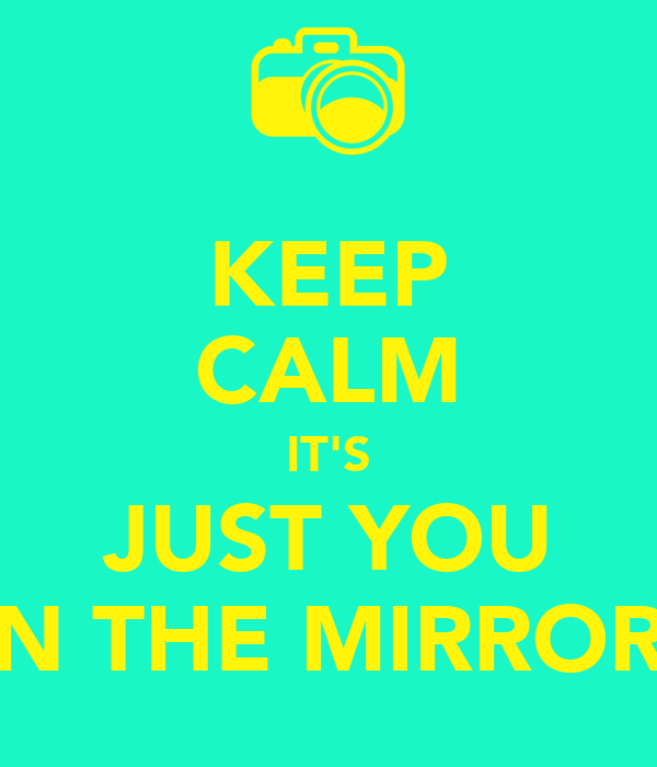 KEEP CALM IT'S JUST YOU IN THE MIRROR