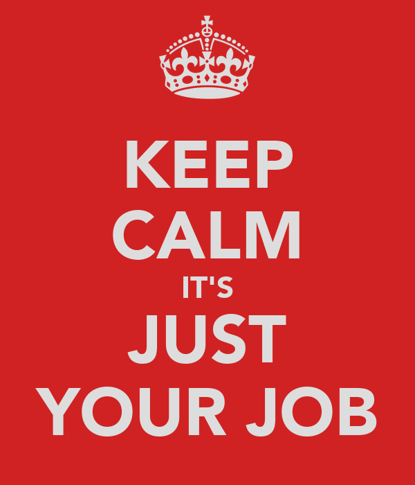 KEEP CALM IT'S JUST YOUR JOB