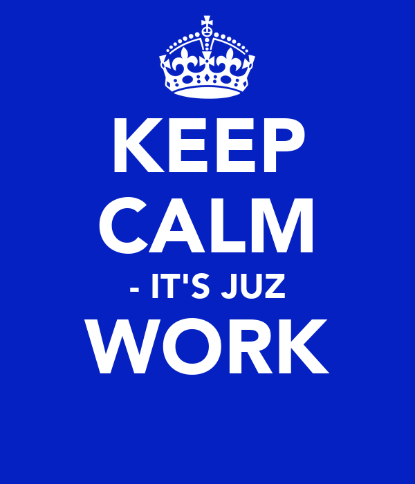 KEEP CALM - IT'S JUZ WORK