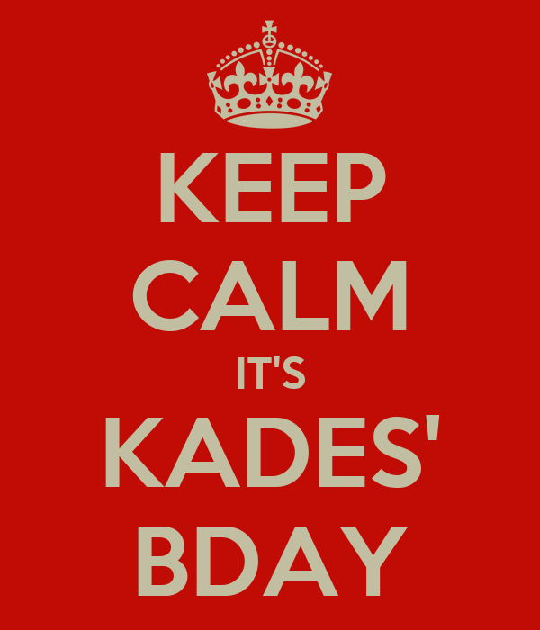 KEEP CALM IT'S KADES' BDAY