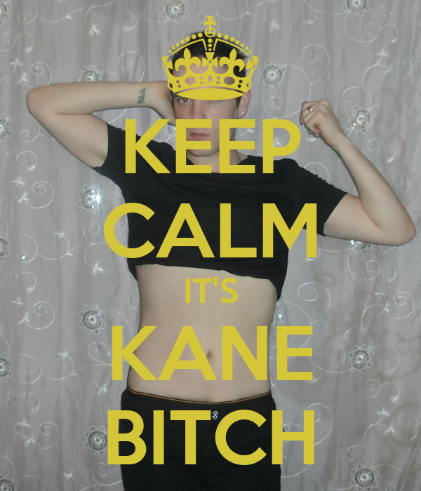 KEEP CALM IT'S KANE BITCH