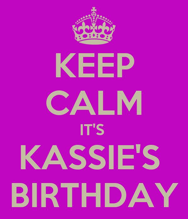 KEEP CALM IT'S  KASSIE'S  BIRTHDAY
