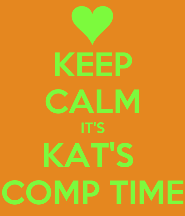 KEEP CALM IT'S KAT'S  COMP TIME