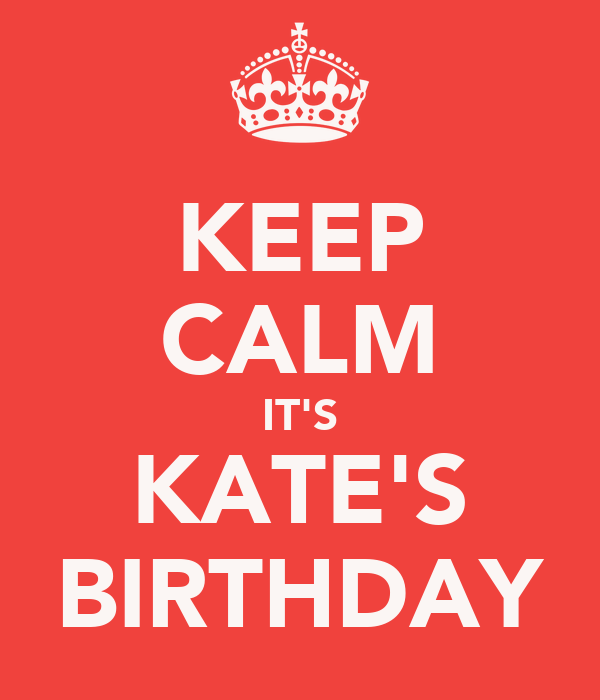 KEEP CALM IT'S KATE'S BIRTHDAY