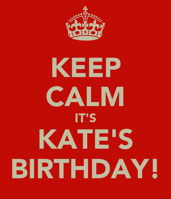 KEEP CALM IT'S KATE'S BIRTHDAY!