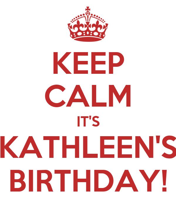 KEEP CALM IT'S KATHLEEN'S BIRTHDAY!