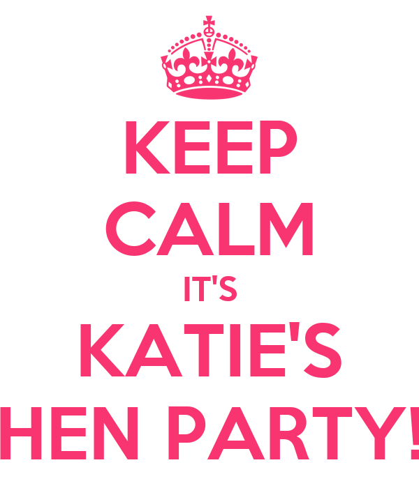 KEEP CALM IT'S KATIE'S HEN PARTY!