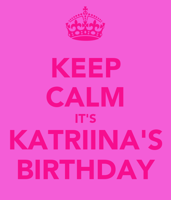 KEEP CALM IT'S KATRIINA'S BIRTHDAY