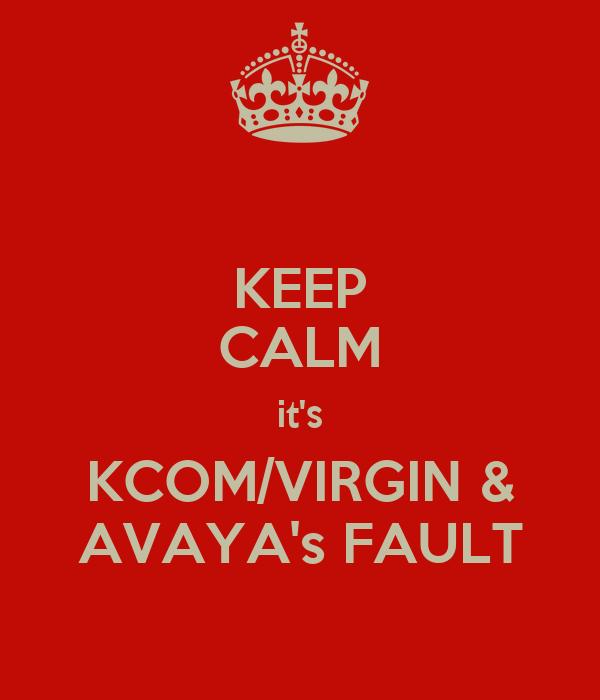 KEEP CALM it's KCOM/VIRGIN & AVAYA's FAULT