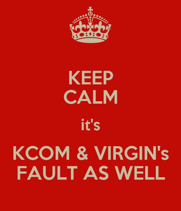 KEEP CALM it's KCOM & VIRGIN's FAULT AS WELL