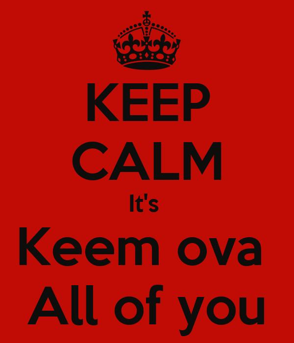 KEEP CALM It's  Keem ova  All of you