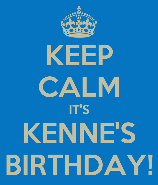 KEEP CALM IT'S KENNE'S BIRTHDAY!