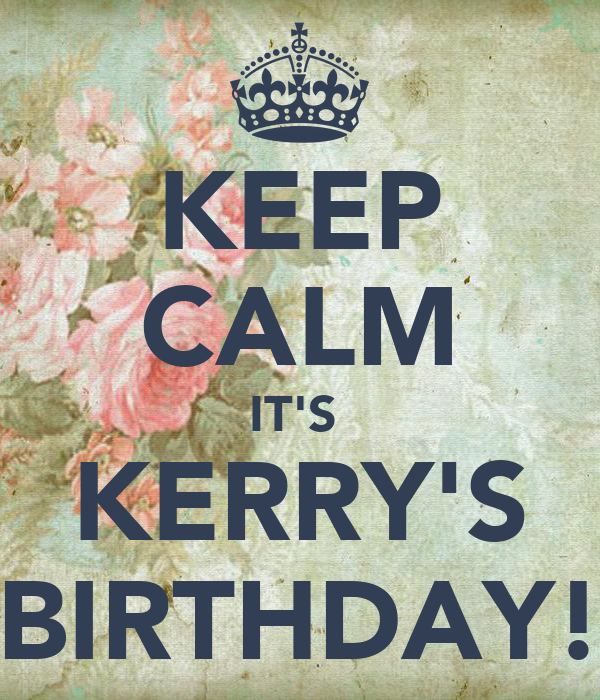 KEEP CALM IT'S  KERRY'S BIRTHDAY!