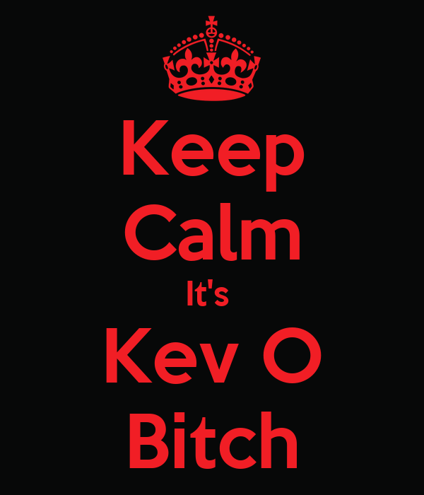 Keep Calm It's  Kev O  Bitch
