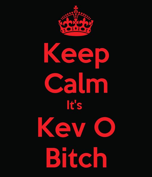 Keep Calm It's  Kev O  Bitch