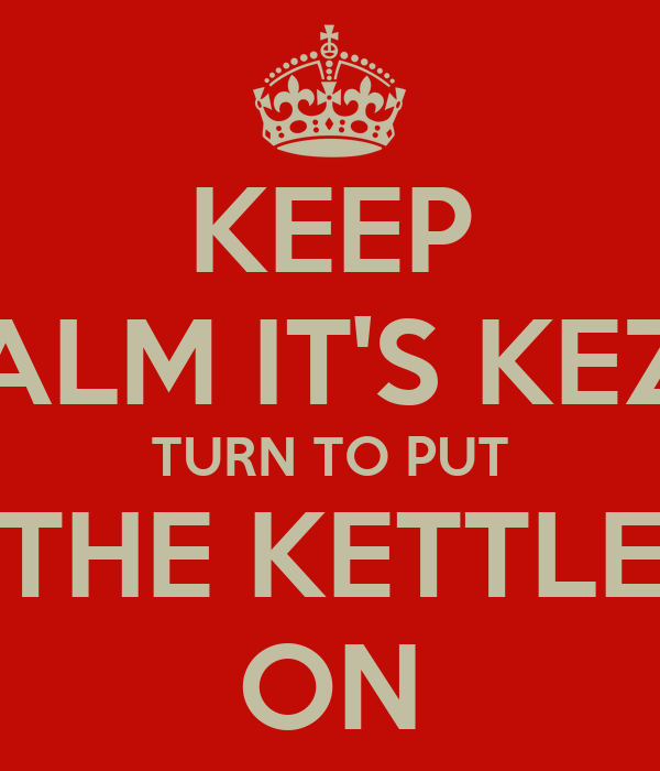 KEEP CALM IT'S KEZ'S TURN TO PUT THE KETTLE ON