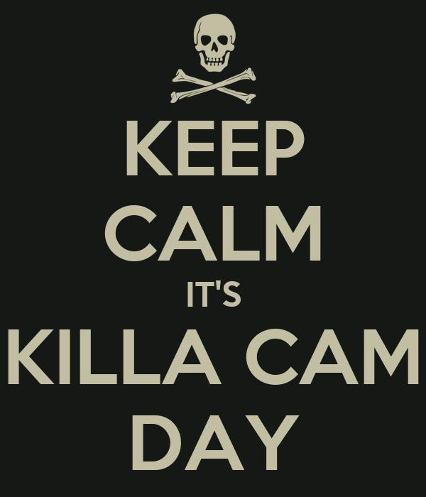 KEEP CALM IT'S KILLA CAM DAY