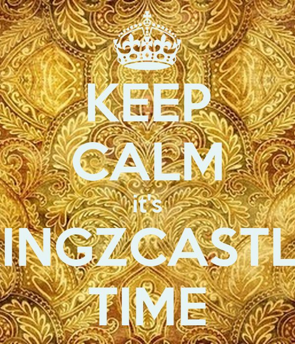 KEEP CALM it's KINGZCASTLE TIME