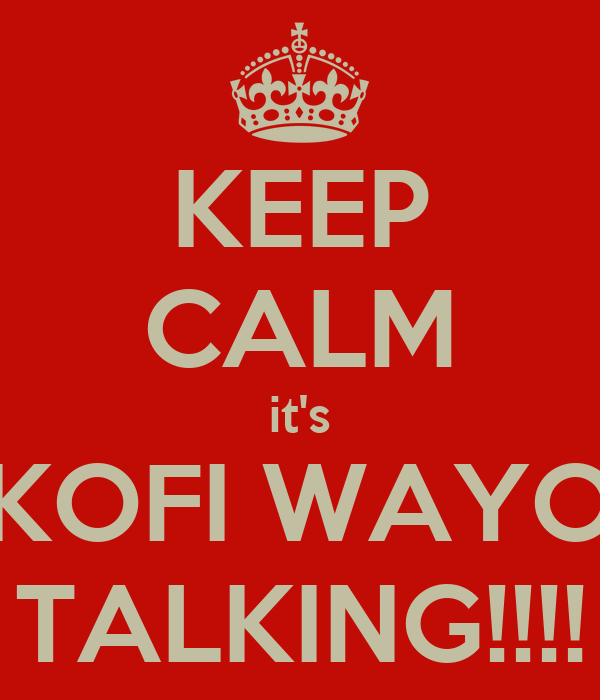 KEEP CALM it's KOFI WAYO TALKING!!!!