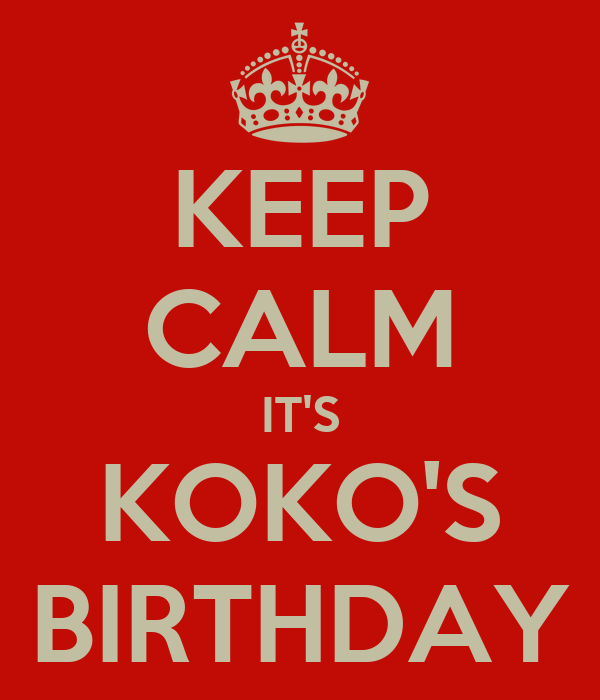 KEEP CALM IT'S KOKO'S BIRTHDAY
