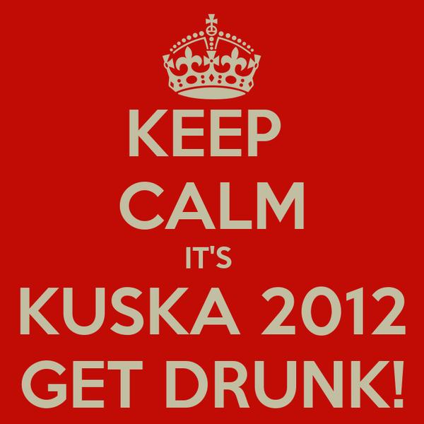 KEEP  CALM IT'S  KUSKA 2012 GET DRUNK!