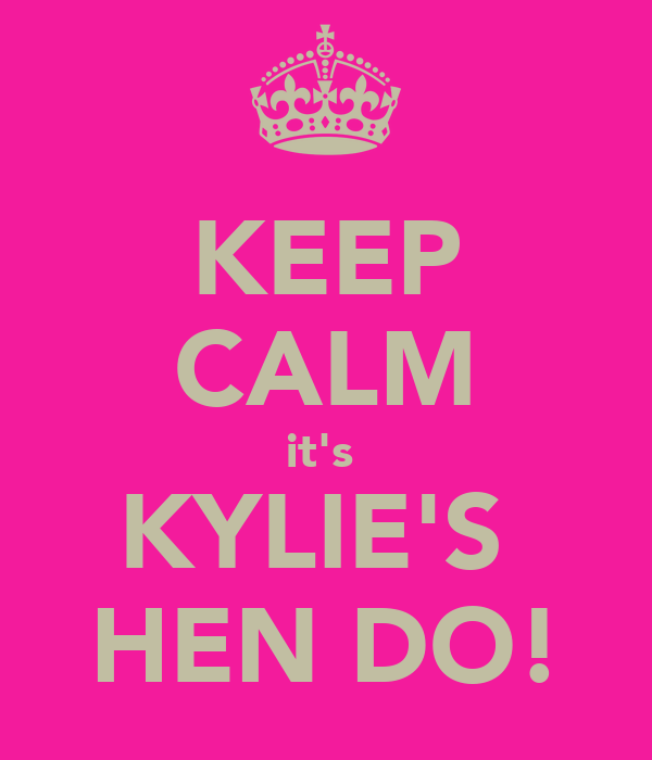 KEEP CALM it's  KYLIE'S  HEN DO!