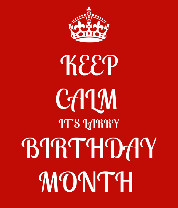 KEEP CALM  IT'S LARRY BIRTHDAY MONTH