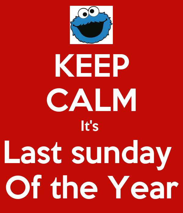 KEEP CALM It's  Last sunday  Of the Year
