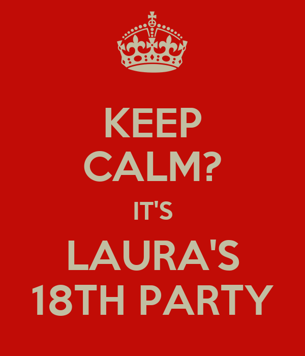 KEEP CALM? IT'S LAURA'S 18TH PARTY