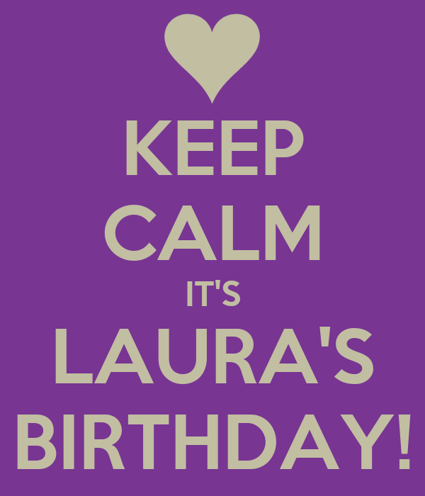 KEEP CALM IT'S LAURA'S BIRTHDAY!