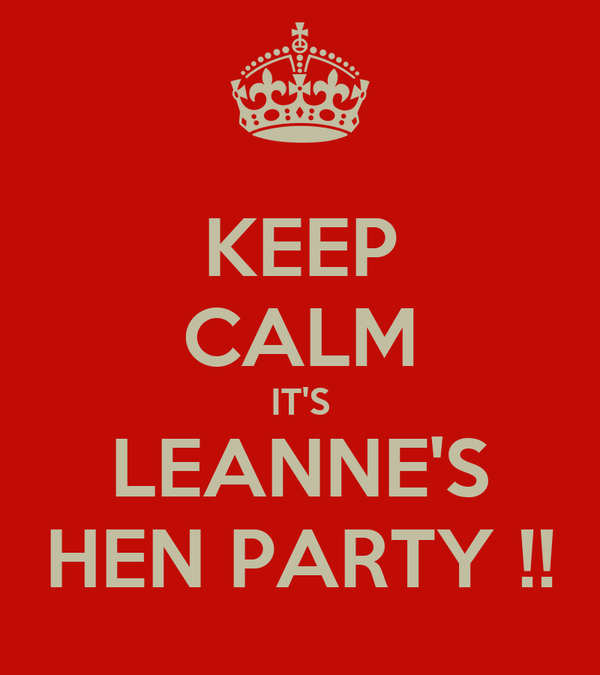 KEEP CALM IT'S LEANNE'S HEN PARTY !!