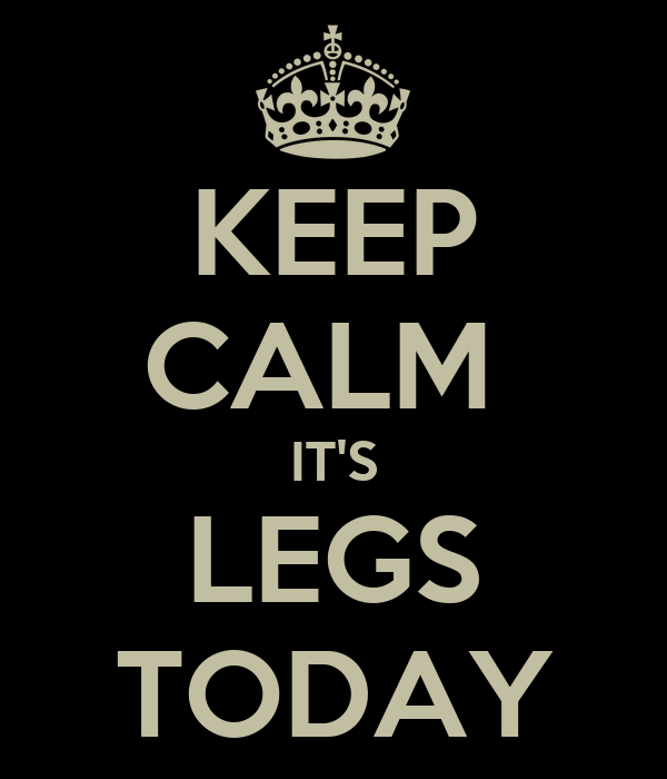 KEEP CALM  IT'S LEGS TODAY