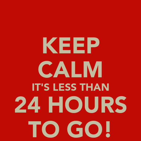 KEEP CALM IT'S LESS THAN 24 HOURS TO GO!