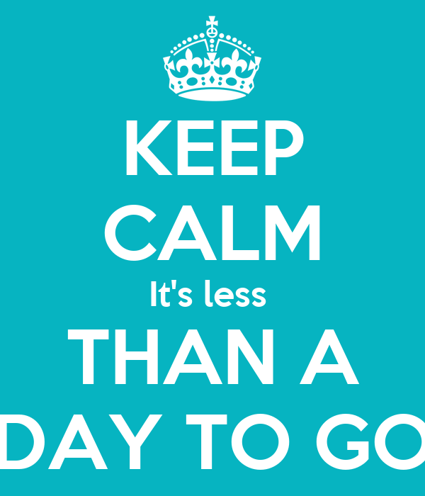 KEEP CALM It's less  THAN A DAY TO GO