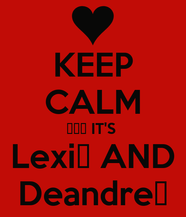 KEEP CALM ❤❤❤ IT'S  Lexi❤ AND Deandre❤