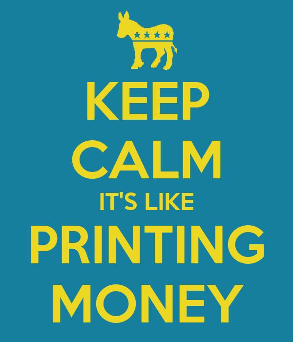 KEEP CALM IT'S LIKE PRINTING MONEY