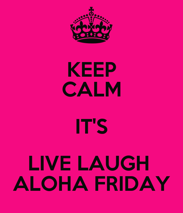 KEEP CALM IT'S LIVE LAUGH  ALOHA FRIDAY