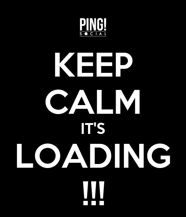 KEEP CALM IT'S LOADING !!!