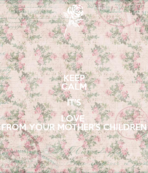 KEEP CALM IT'S LOVE  FROM YOUR MOTHER'S CHILDREN