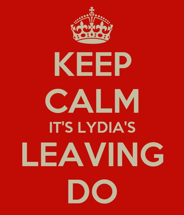 KEEP CALM IT'S LYDIA'S LEAVING DO