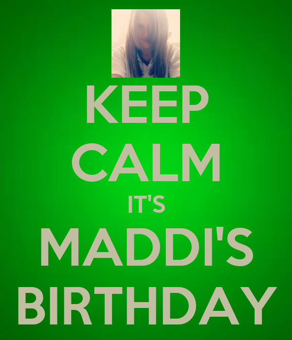 KEEP CALM IT'S MADDI'S BIRTHDAY
