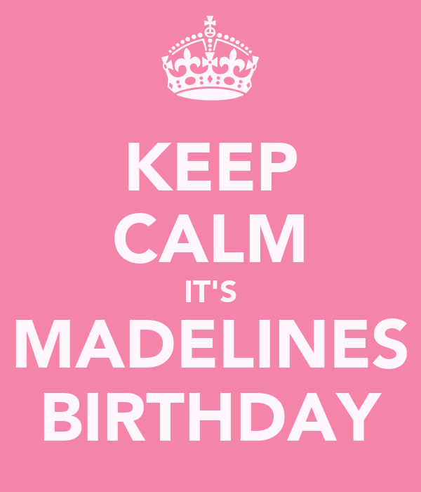 KEEP CALM IT'S MADELINES BIRTHDAY