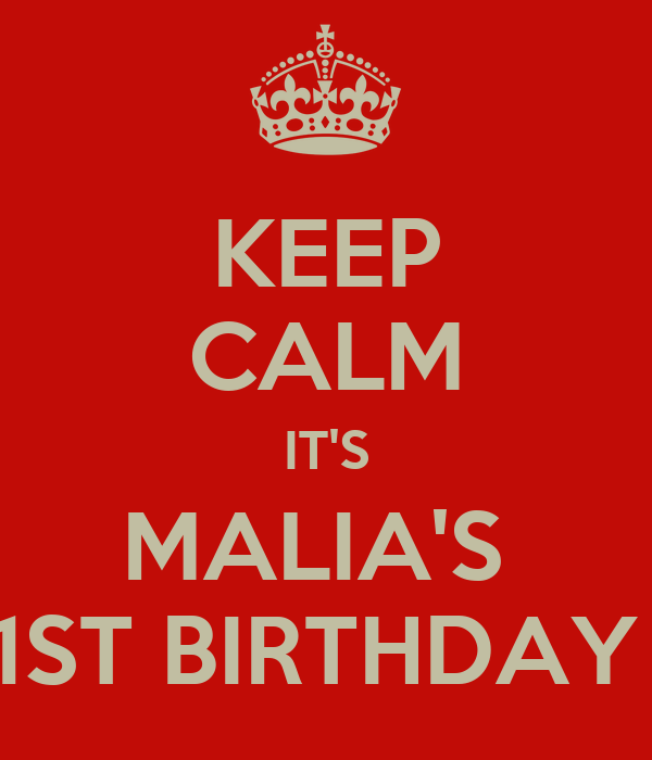 KEEP CALM IT'S MALIA'S  1ST BIRTHDAY