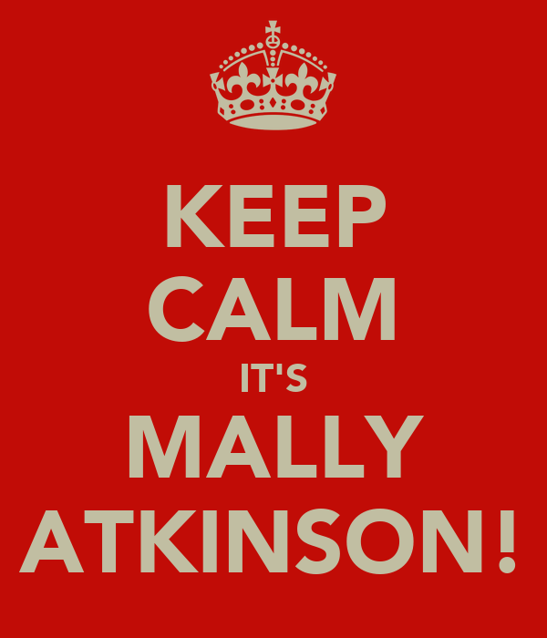 KEEP CALM IT'S MALLY ATKINSON!